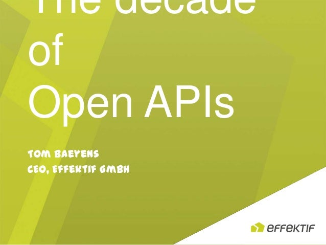 The decade of Open APIs Tom Baeyens CEO, Effektif GmbH