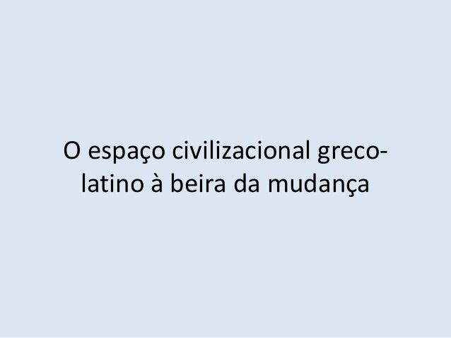 O espaço civilizacional greco- latino à beira da mudança
