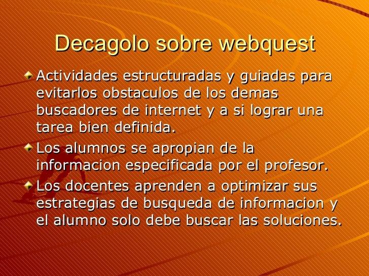 Decagolo sobre webquest <ul><li>Actividades estructuradas y guiadas para evitarlos obstaculos de los demas buscadores de i...
