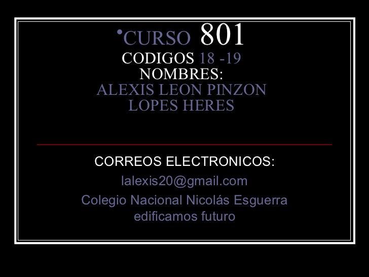 <ul><li>CURSO  801 CODIGOS  18 -19 NOMBRES: ALEXIS LEON PINZON LOPES HERES </li></ul>CORREOS ELECTRONICOS: [email_address]...