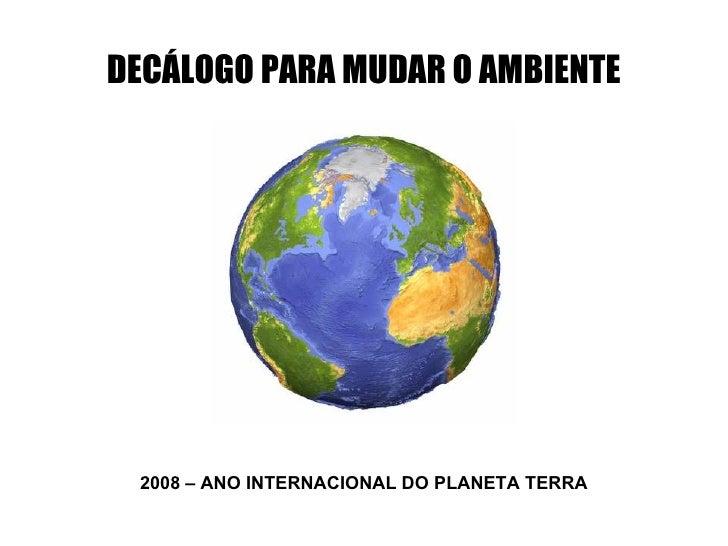 2008 – ANO INTERNACIONAL DO PLANETA TERRA DECÁLOGO PARA MUDAR O AMBIENTE