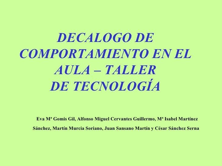 DECALOGO DE COMPORTAMIENTO EN EL AULA – TALLER DE TECNOLOGÍA Eva Mª Gomis Gil, Alfonso Miguel Cervantes Guillermo, Mª Isab...