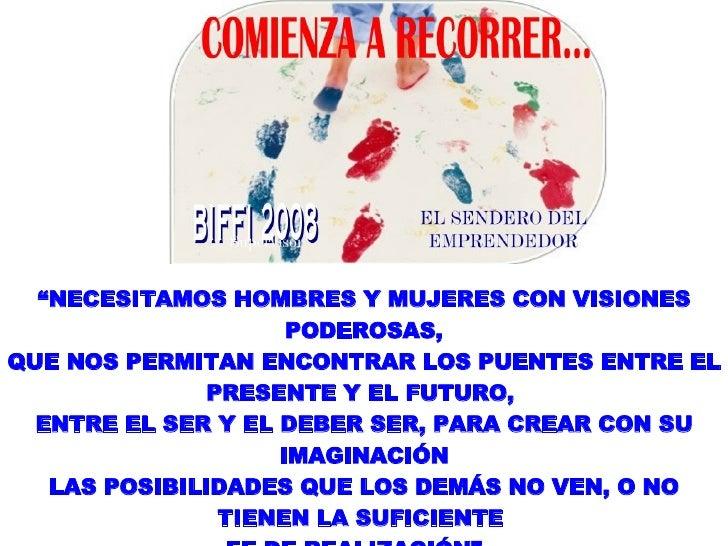 """"""" NECESITAMOS HOMBRES Y MUJERES CON VISIONES PODEROSAS, QUE NOS PERMITAN ENCONTRAR LOS PUENTES ENTRE EL PRESENTE Y EL FUTU..."""