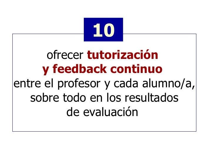 ofrecer   tutorización  y feedback continuo   entre el profesor y cada alumno/a, sobre todo en los resultados de evaluació...