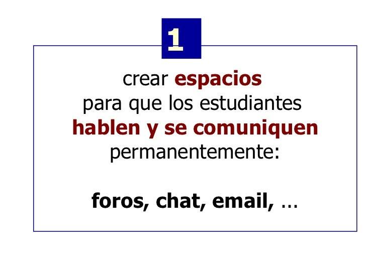 1 crear  espacios  para que los estudiantes   hablen y se comuniquen permanentemente: foros, chat, email,  ...