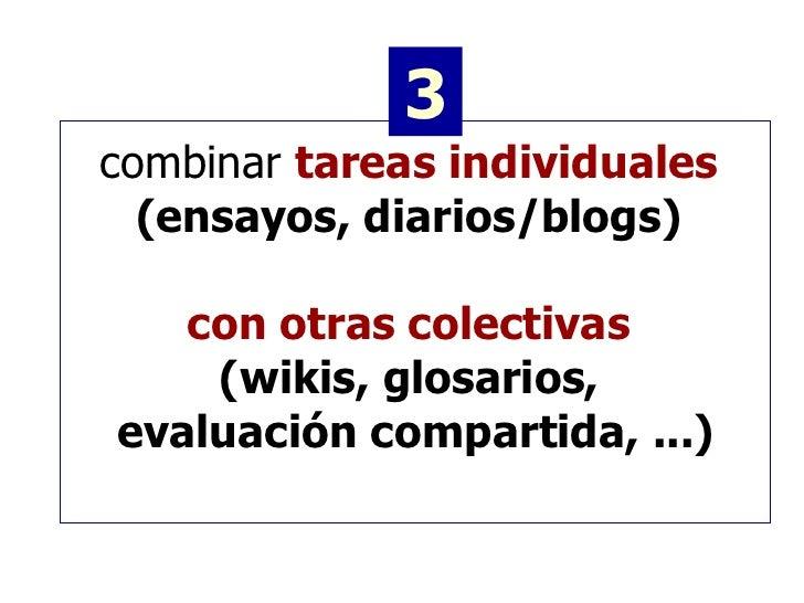 combinar  tareas individuales   (ensayos, diarios/blogs)   con otras colectivas   (wikis, glosarios,  evaluación compartid...