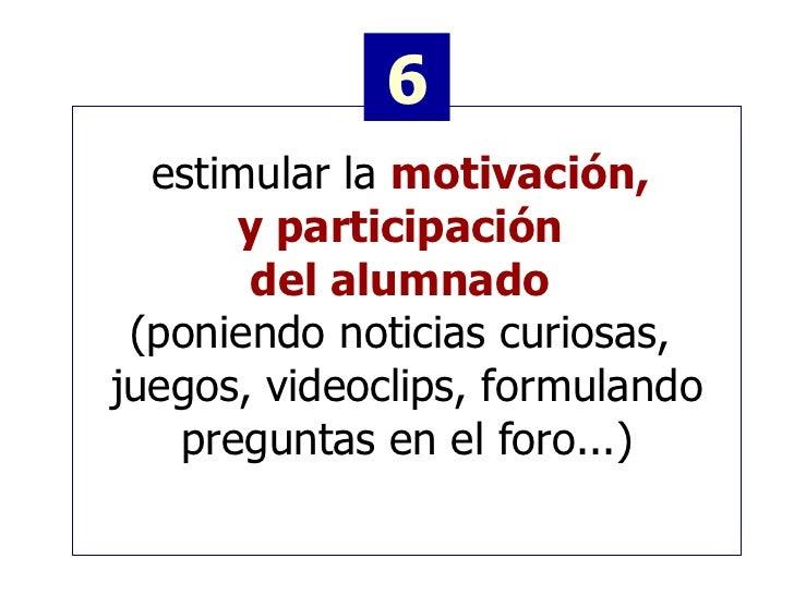 estimular la  motivación,  y participación  del alumnado   (poniendo noticias curiosas,  juegos, videoclips, formulando pr...