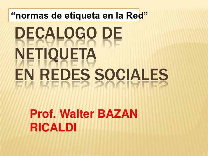 """""""normas de etiqueta en la Red""""DECALOGO DENETIQUETAEN REDES SOCIALES    Prof. Walter BAZAN    RICALDI"""