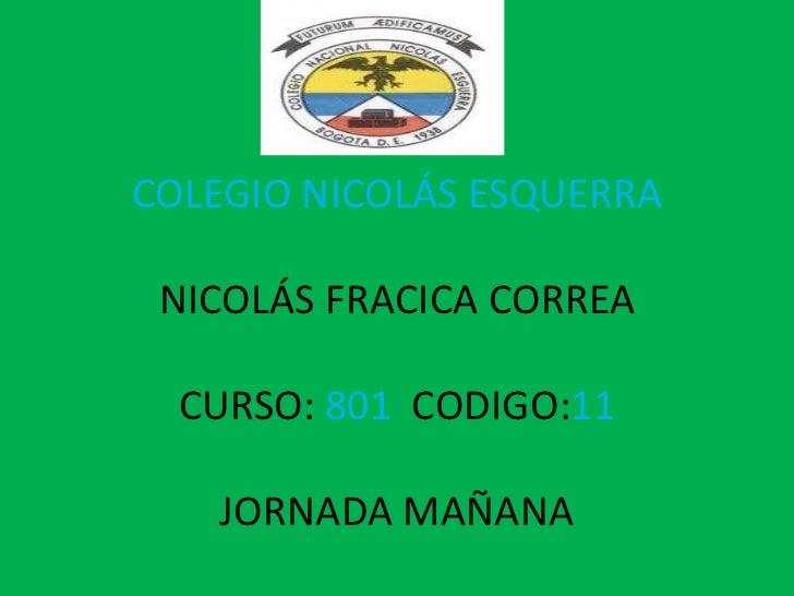 COLEGIO NICOLÁS ESQUERRA NICOLÁS FRACICA CORREA  CURSO: 801 CODIGO:11   JORNADA MAÑANA