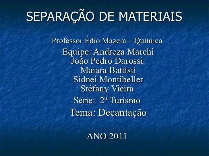 SEPARAÇÃO DE MATERIAIS  Professor Édio Mazera – Química   Equipe: Andreza Marchi João Pedro Darossi  Maiara Battisti Sidn...