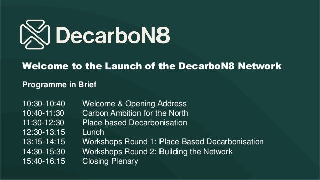 Welcome to the Launch of the DecarboN8 Network Programme in Brief 10:30-10:40 Welcome & Opening Address 10:40-11:30 Carbon...