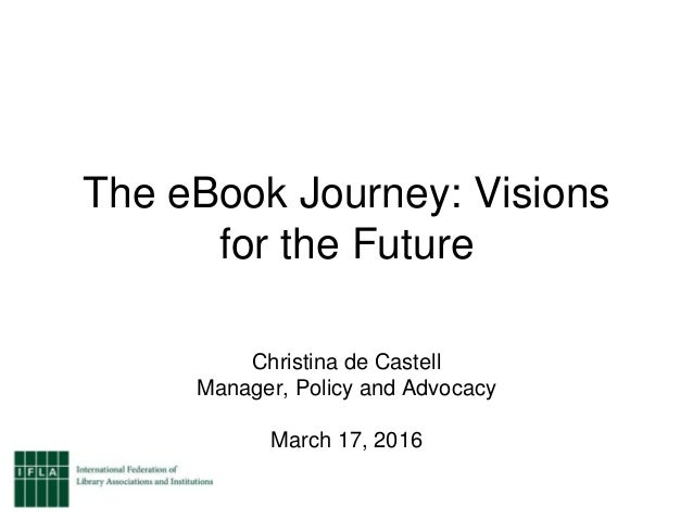 The eBook Journey: Visions for the Future Christina de Castell Manager, Policy and Advocacy March 17, 2016