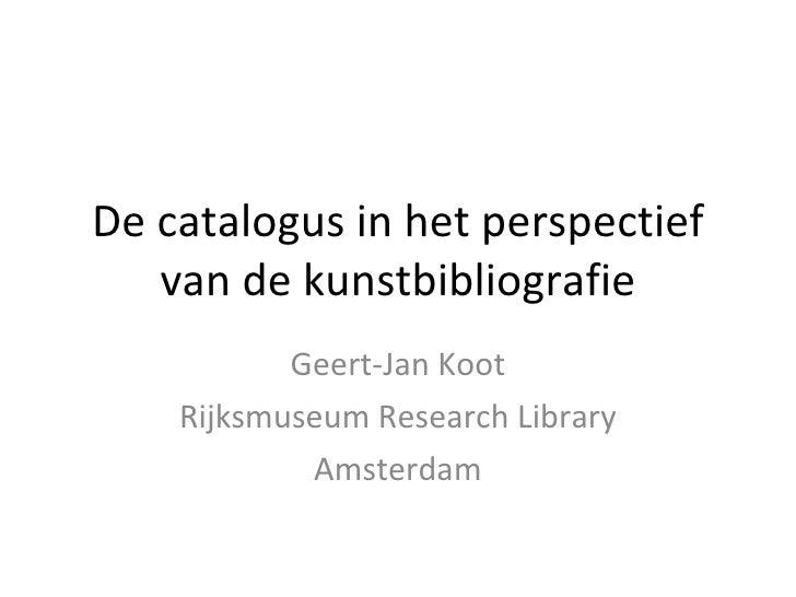 De catalogus in het perspectief van de kunstbibliografie Geert-Jan Koot Rijksmuseum Research Library Amsterdam