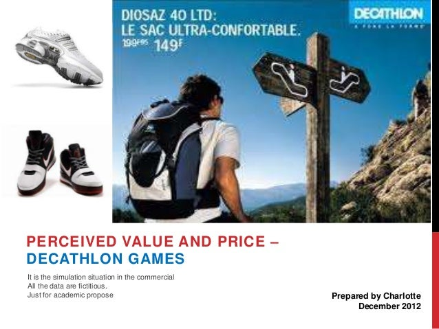 PERCEIVED VALUE AND PRICE – DECATHLON GAMES It is the simulation situation in the commercial All the data are fictitious. ...