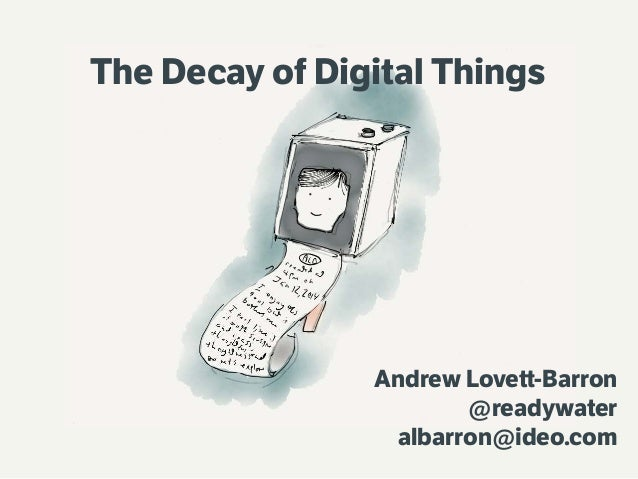 The Decay of Digital Things  Andrew Lovett-Barron @readywater albarron@ideo.com
