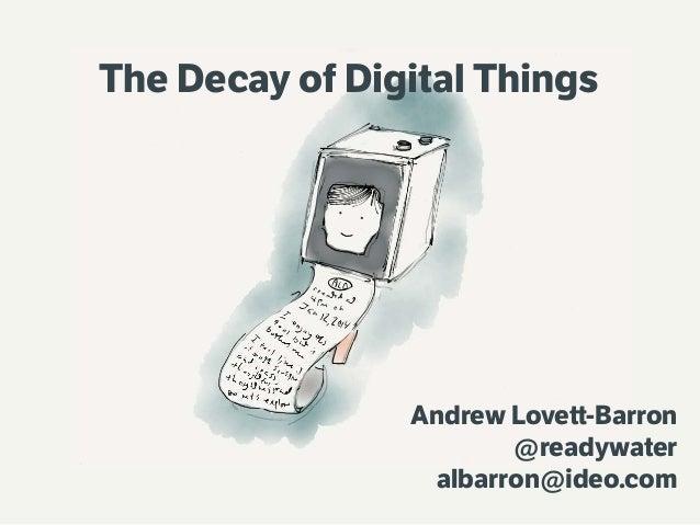 The Decay of Digital Things  Andrew Lovett-Barron @readywater albarron@ideo.com