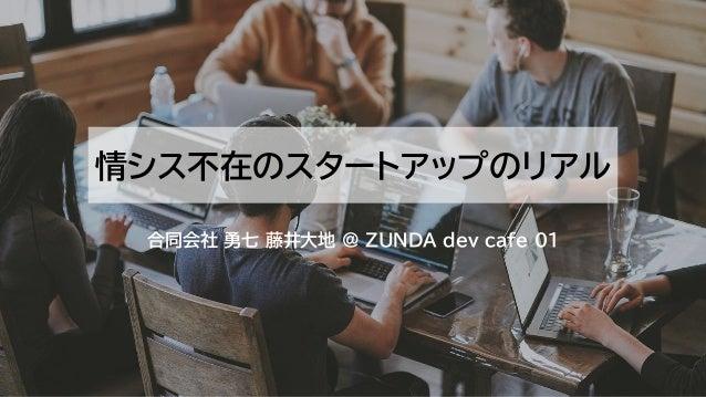 情シス不在のスタートアップのリアル 合同会社 勇七 藤井大地 @ ZUNDA dev cafe 01