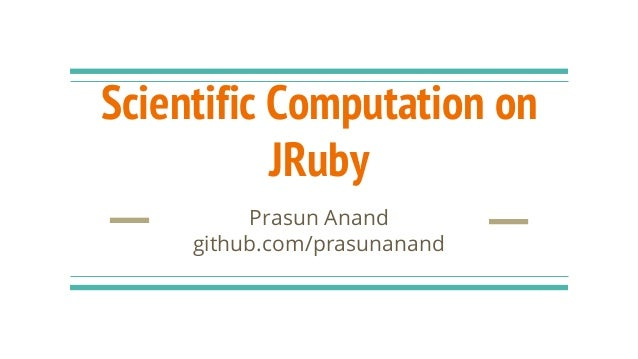 Scientific Computation on JRuby Prasun Anand github.com/prasunanand