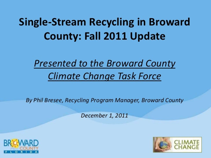 Single-Stream Recycling in Broward     County: Fall 2011 Update   Presented to the Broward County      Climate Change Task...