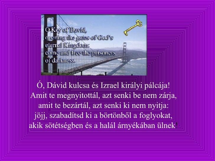 Ó, Dávid kulcsa és Izrael királyi pálcája!  Amit te megnyitottál, azt senki be nem zárja,  amit te bezártál, azt senki ki ...