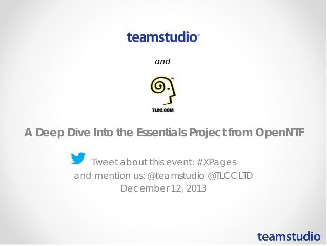 A Deep Dive Into the Essentials Project from OpenNTF Tweet about this event: #XPages and mention us: @teamstudio @TLCCLTD ...