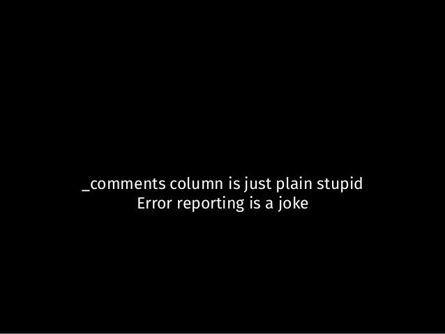 _comments column is just plain stupid Error reporting is a joke