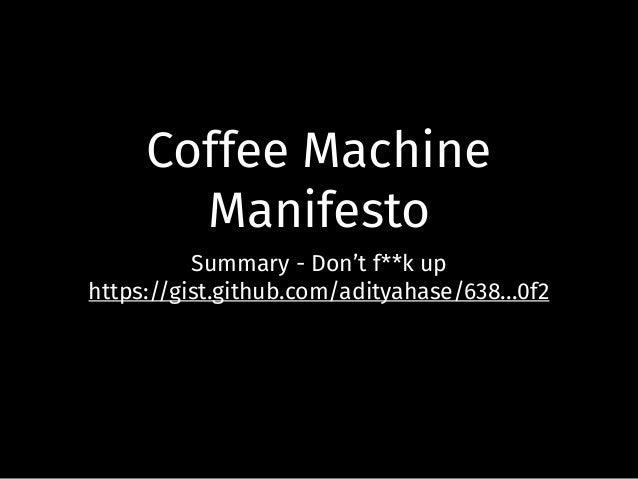Coffee Machine Manifesto Summary - Don't f**k up https://gist.github.com/adityahase/638...0f2
