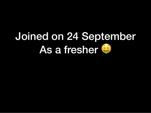 """Joined on 24 September As a fresher """""""