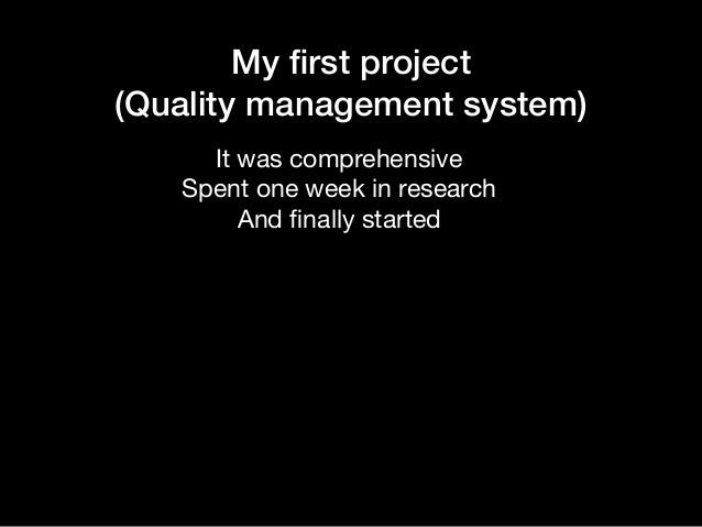 My first project (Quality management system) It was comprehensive  Spent one week in research  And finally started