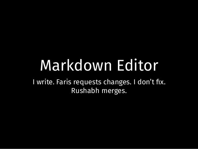 Markdown Editor I write. Faris requests changes. I don't fix. Rushabh merges.