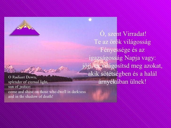 Ó, szent Virradat! Te az örök világosság  Fényessége és az  igazságosság Napja vagy:  jöjj, és világosítsd meg azokat,  ak...