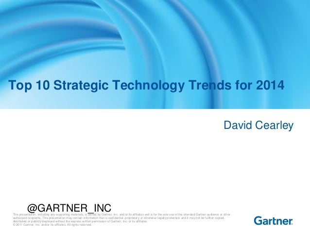 Top 10 Strategic Technology Trends for 2014 David Cearley  @GARTNER_INC  This presentation, including any supporting mater...