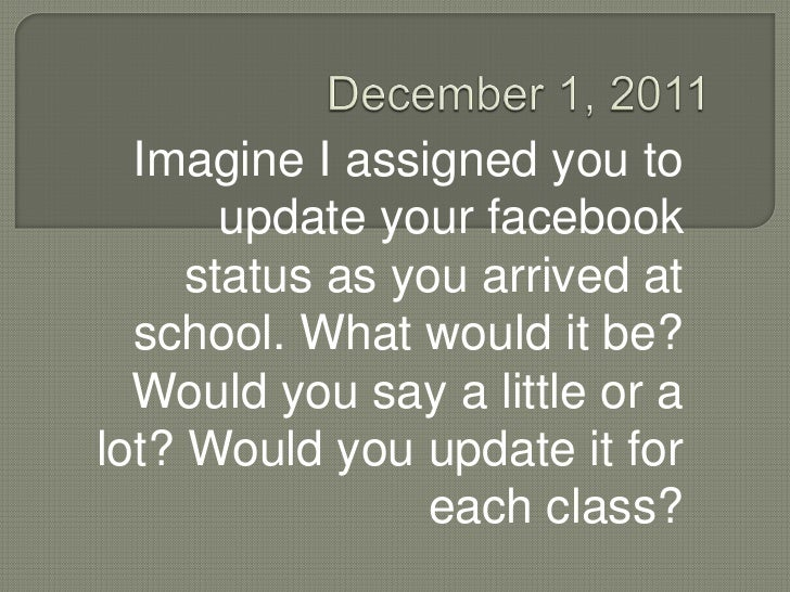 Imagine I assigned you to       update your facebook     status as you arrived at  school. What would it be?  Would you sa...