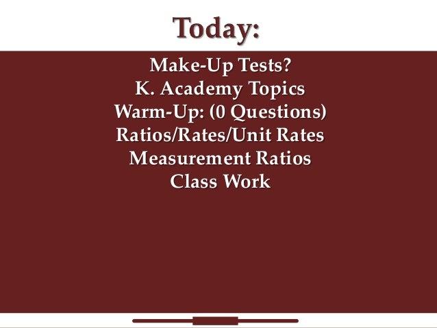 Make-Up Tests? K. Academy Topics Warm-Up: (0 Questions) Ratios/Rates/Unit Rates Measurement Ratios Class Work