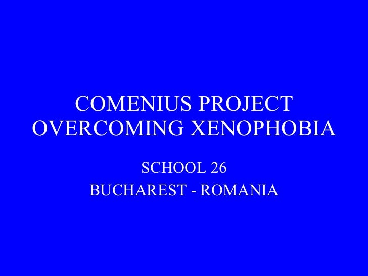 COMENIUS PROJECT OVERCOMING XENOPHOBIA SCHOOL 26 BUCHAREST - ROMANIA