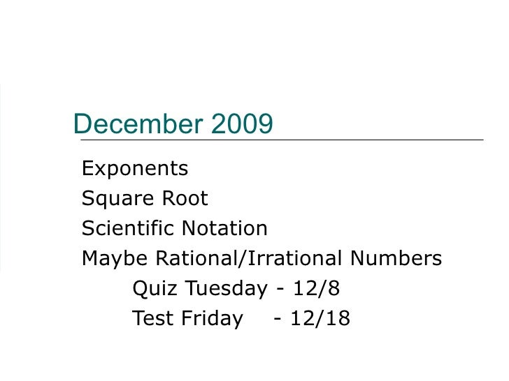 December 2009 Exponents Square Root Scientific Notation Maybe Rational/Irrational Numbers Quiz Tuesday - 12/8 Test Friday ...