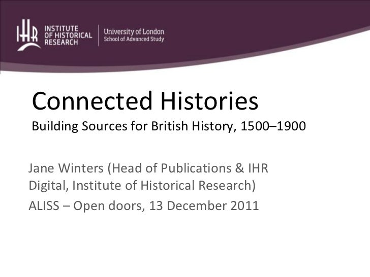 Connected HistoriesBuilding Sources for British History, 1500–1900Jane Winters (Head of Publications & IHRDigital, Institu...