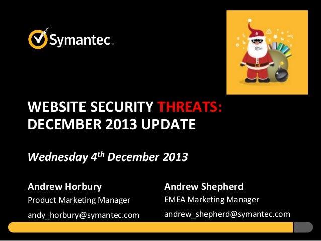 WEBSITE SECURITY THREATS: DECEMBER 2013 UPDATE Wednesday 4th December 2013 Andrew Horbury  Andrew Shepherd  Product Market...