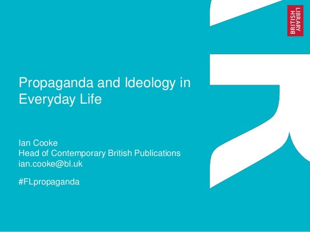 Propaganda and Ideology in Everyday Life Ian Cooke Head of Contemporary British Publications ian.cooke@bl.uk #FLpropaganda