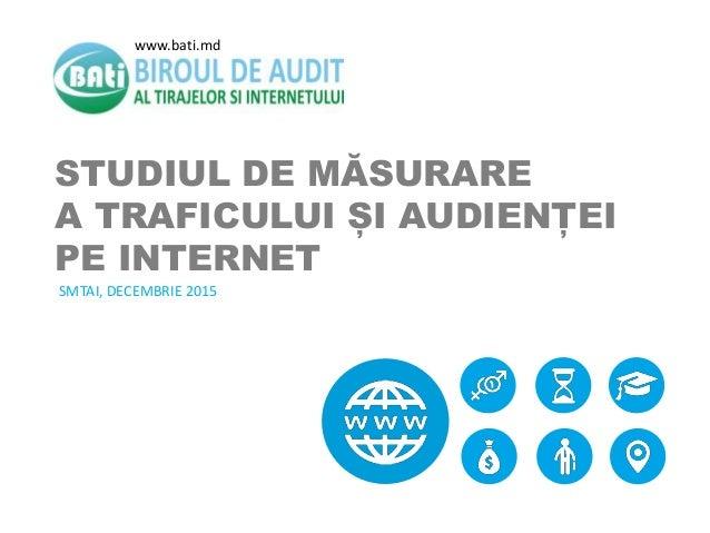 STUDIUL DE MĂSURARE A TRAFICULUI ȘI AUDIENȚEI PE INTERNET SMTAI, DECEMBRIE 2015 www.bati.md