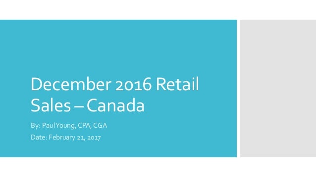 December 2016 Retail Sales –Canada By: PaulYoung, CPA, CGA Date: February 21, 2017