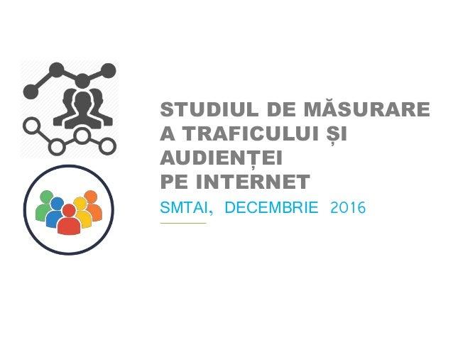 STUDIUL DE MĂSURARE A TRAFICULUI ȘI AUDIENȚEI PE INTERNET SMTAI, DECEMBRIE 2016