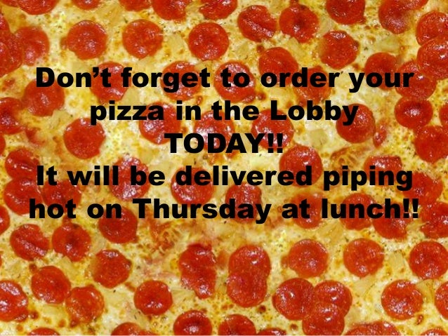 Don't forget to order your pizza in the Lobby TODAY!! It will be delivered piping hot on Thursday at lunch!!