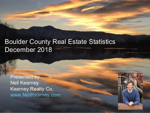 Boulder County Real Estate Statistics December 2018 Presented by Neil Kearney Kearney Realty Co. www.NeilKearney.com