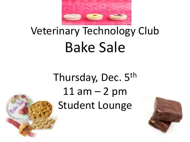 Veterinary Technology Club  Bake Sale th 5  Thursday, Dec. 11 am – 2 pm Student Lounge