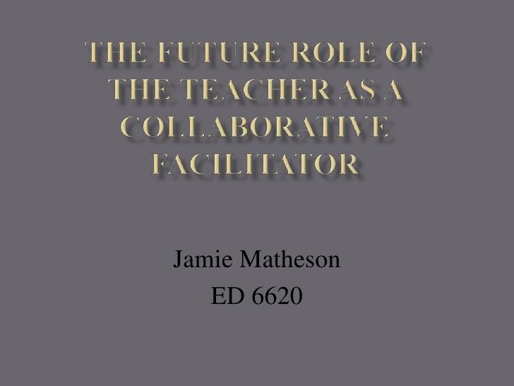 The Future Role of the Teacher as a Collaborative Facilitator<br />Jamie Matheson<br />ED 6620<br />