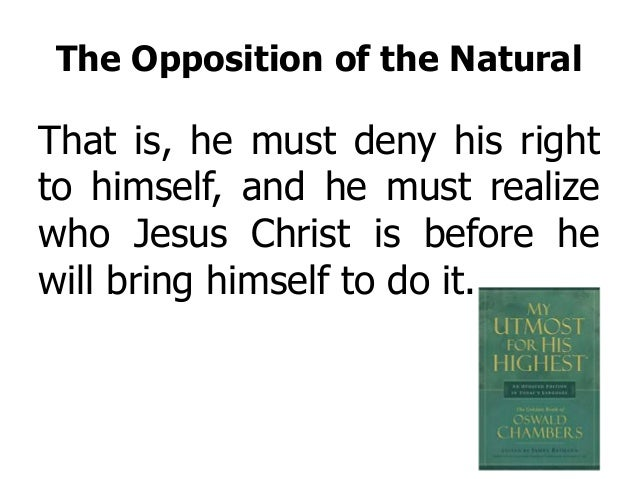 The Opposition of the Natural That is, he must deny his right to himself, and he must realize who Jesus Christ is before h...