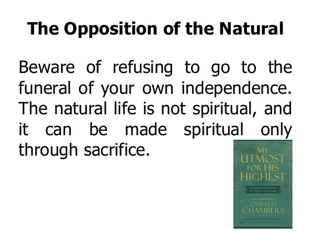 The Opposition of the Natural Beware of refusing to go to the funeral of your own independence. The natural life is not sp...
