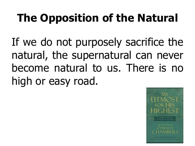 The Opposition of the Natural If we do not purposely sacrifice the natural, the supernatural can never become natural to u...