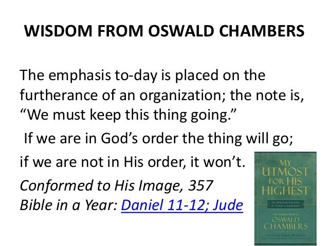 """WISDOM FROM OSWALD CHAMBERS The emphasis to-day is placed on the furtherance of an organization; the note is, """"We must kee..."""